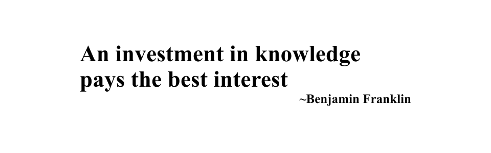 An investment in knowledge  pays the best interest ~Benjamin Franklin