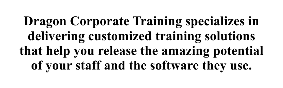 Dragon Corporate Training specializes in delivering customized training solutions that help you release the amazing potential of your staff and the software they use.